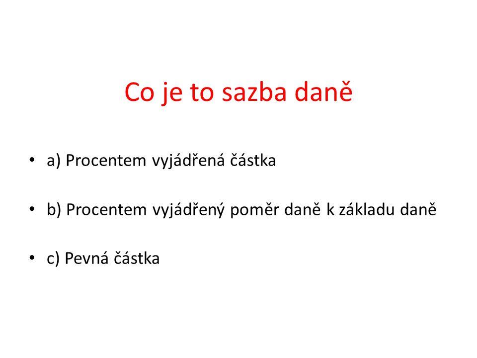 a) Procentem vyjádřená částka b) Procentem vyjádřený poměr daně k základu daně c) Pevná částka Co je to sazba daně