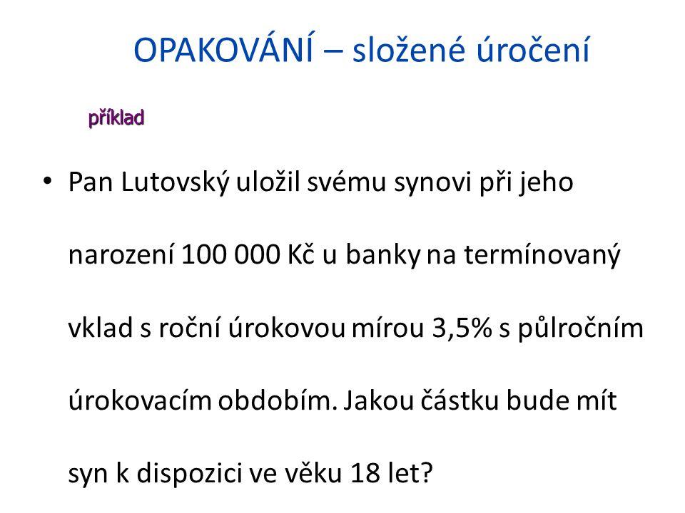 OPAKOVÁNÍ – složené úročení Pan Lutovský uložil svému synovi při jeho narození 100 000 Kč u banky na termínovaný vklad s roční úrokovou mírou 3,5% s půlročním úrokovacím obdobím.