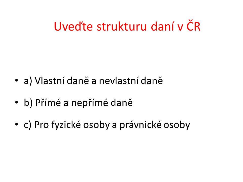 Uveďte strukturu daní v ČR a) Vlastní daně a nevlastní daně b) Přímé a nepřímé daně c) Pro fyzické osoby a právnické osoby