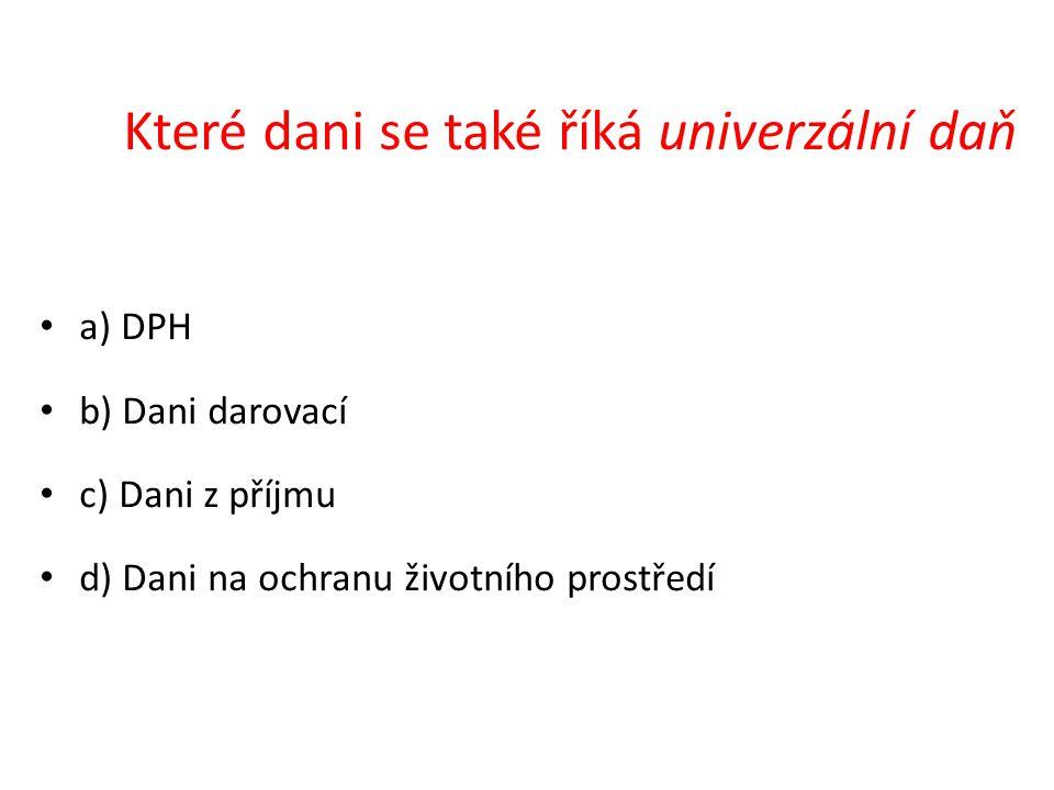 a) DPH b) Dani darovací c) Dani z příjmu d) Dani na ochranu životního prostředí Které dani se také říká univerzální daň