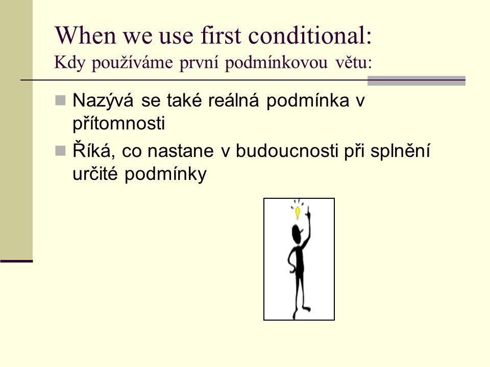 When we use first conditional: Kdy používáme první podmínkovou větu: Nazývá se také reálná podmínka v přítomnosti Říká, co nastane v budoucnosti při splnění určité podmínky