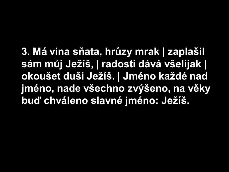 3. Má vina sňata, hrůzy mrak | zaplašil sám můj Ježíš, | radosti dává všelijak | okoušet duši Ježíš. | Jméno každé nad jméno, nade všechno zvýšeno, na