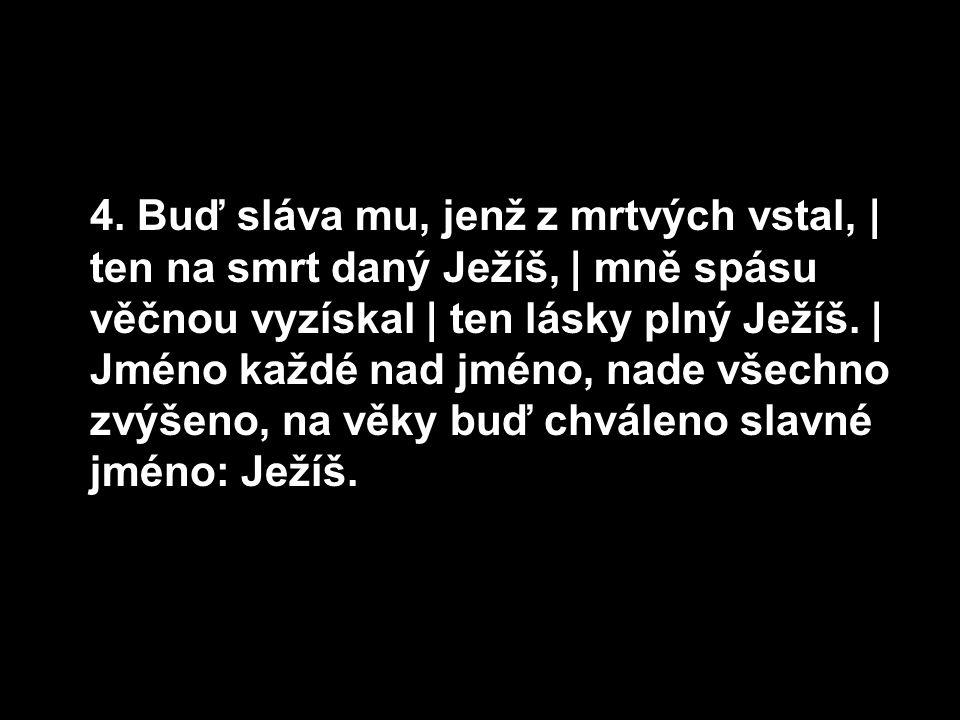 4. Buď sláva mu, jenž z mrtvých vstal, | ten na smrt daný Ježíš, | mně spásu věčnou vyzískal | ten lásky plný Ježíš. | Jméno každé nad jméno, nade vše