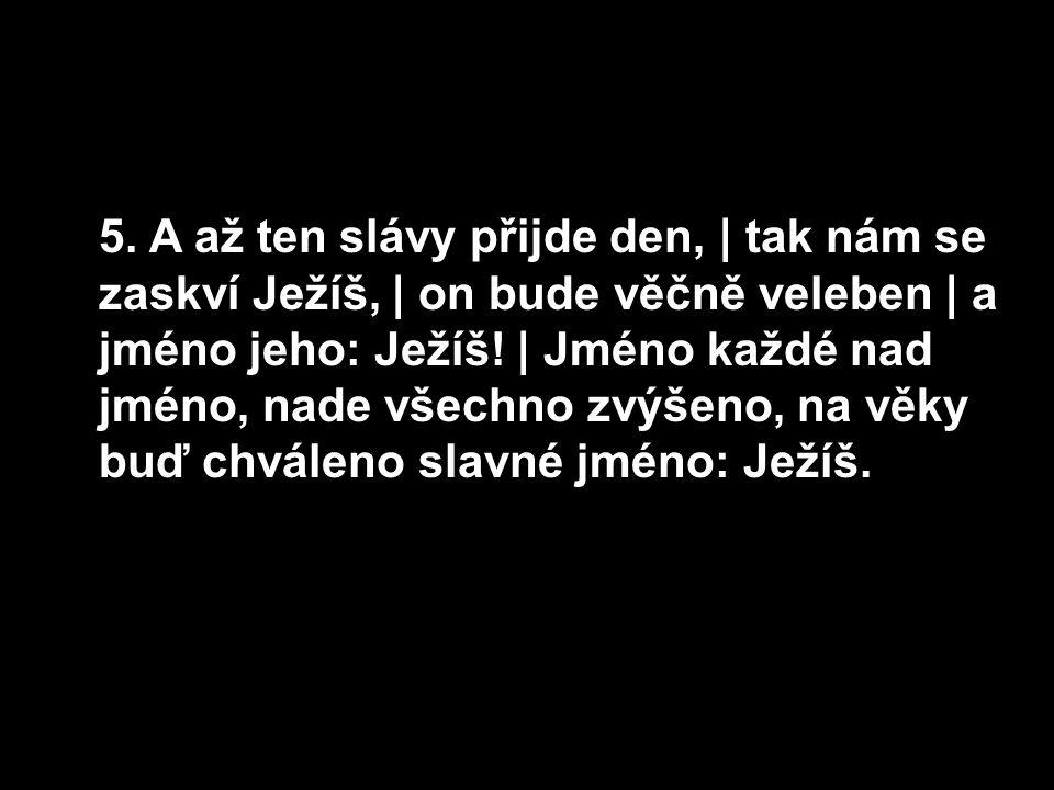 5. A až ten slávy přijde den, | tak nám se zaskví Ježíš, | on bude věčně veleben | a jméno jeho: Ježíš! | Jméno každé nad jméno, nade všechno zvýšeno,