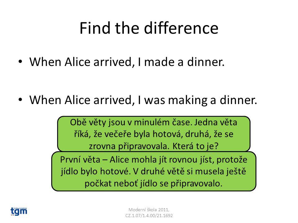 Find the difference When Alice arrived, I made a dinner. When Alice arrived, I was making a dinner. Obě věty jsou v minulém čase. Jedna věta říká, že