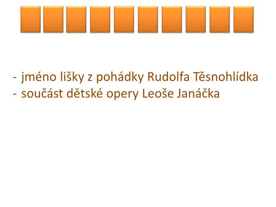 -jméno lišky z pohádky Rudolfa Těsnohlídka -součást dětské opery Leoše Janáčka