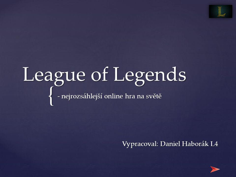 { League of Legends - nejrozsáhlejší online hra na světě Vypracoval: Daniel Haborák L4