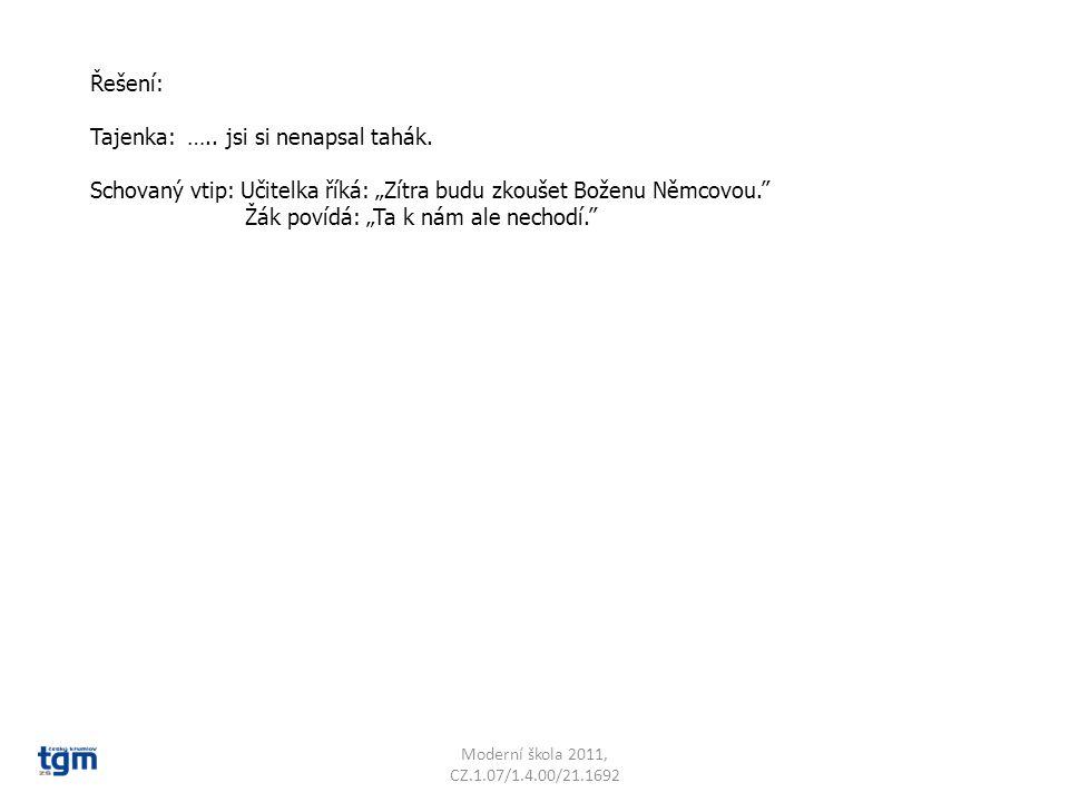 """Moderní škola 2011, CZ.1.07/1.4.00/21.1692 Řešení: Tajenka: ….. jsi si nenapsal tahák. Schovaný vtip: Učitelka říká: """"Zítra budu zkoušet Boženu Němcov"""