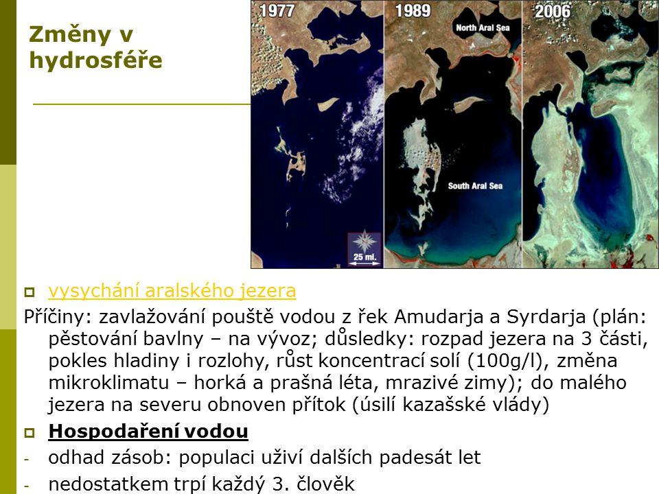 Změny v hydrosféře  vysychání aralského jezera vysychání aralského jezera Příčiny: zavlažování pouště vodou z řek Amudarja a Syrdarja (plán: pěstován