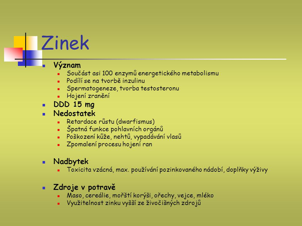 Zinek Význam Součást asi 100 enzymů energetického metabolismu Podílí se na tvorbě inzulinu Spermatogeneze, tvorba testosteronu Hojení zranění DDD 15 m