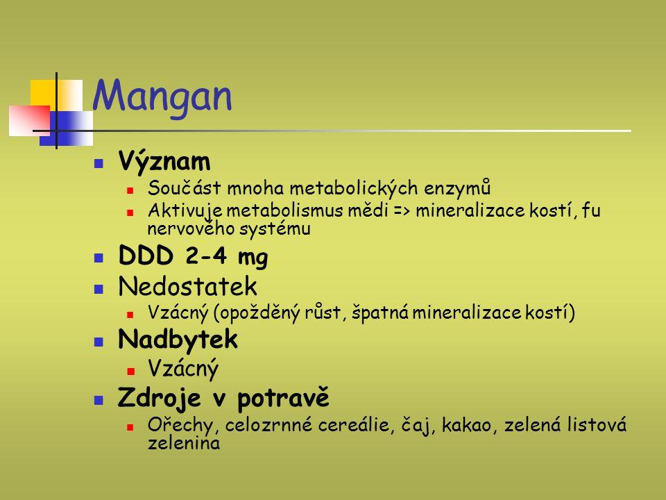 Mangan Význam Součást mnoha metabolických enzymů Aktivuje metabolismus mědi => mineralizace kostí, fu nervového systému DDD 2-4 mg Nedostatek Vzácný (