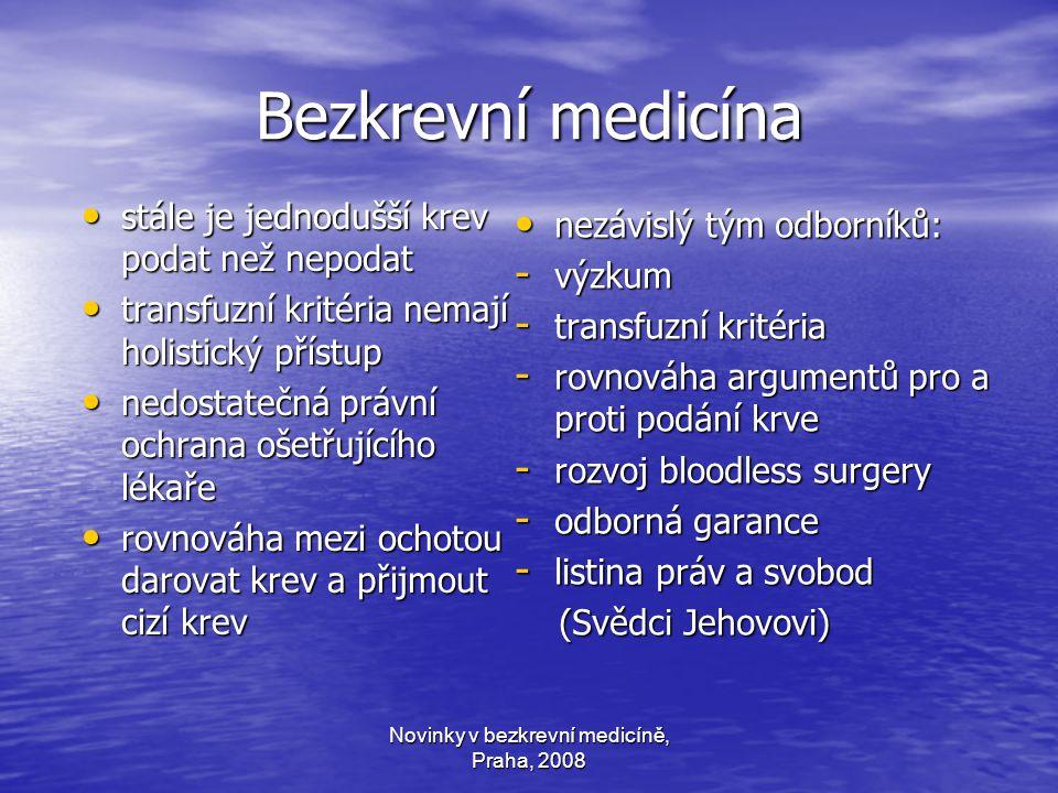 Novinky v bezkrevní medicíně, Praha, 2008 Bezkrevní medicína stále je jednodušší krev podat než nepodat stále je jednodušší krev podat než nepodat transfuzní kritéria nemají holistický přístup transfuzní kritéria nemají holistický přístup nedostatečná právní ochrana ošetřujícího lékaře nedostatečná právní ochrana ošetřujícího lékaře rovnováha mezi ochotou darovat krev a přijmout cizí krev rovnováha mezi ochotou darovat krev a přijmout cizí krev nezávislý tým odborníků: nezávislý tým odborníků: - výzkum - transfuzní kritéria - rovnováha argumentů pro a proti podání krve - rozvoj bloodless surgery - odborná garance - listina práv a svobod (Svědci Jehovovi) (Svědci Jehovovi)