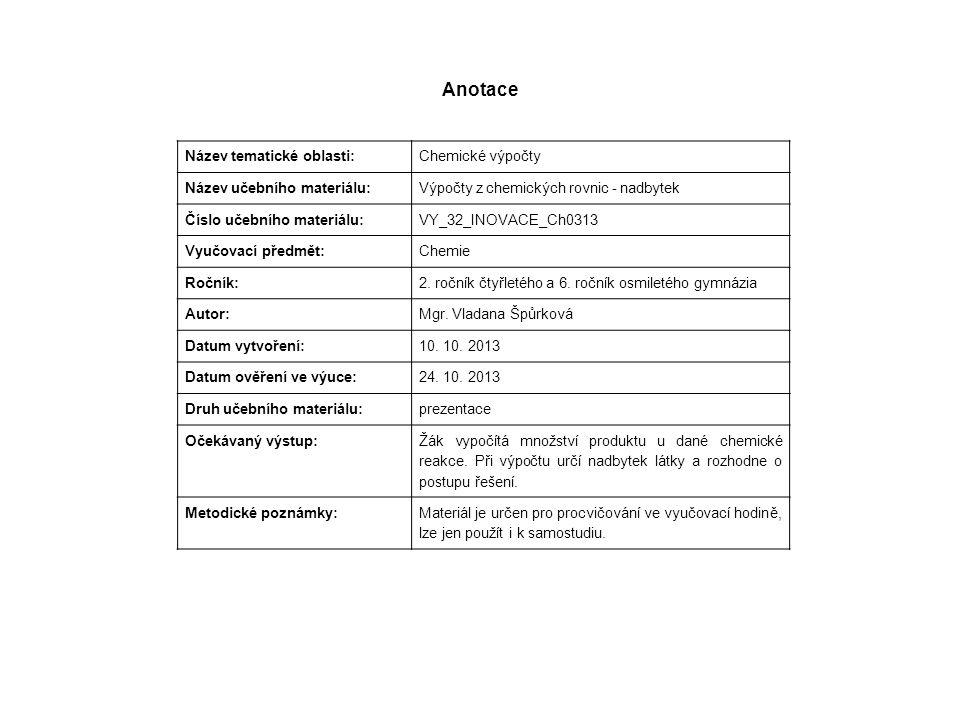 Anotace Název tematické oblasti: Chemické výpočty Název učebního materiálu: Výpočty z chemických rovnic - nadbytek Číslo učebního materiálu: VY_32_INOVACE_Ch0313 Vyučovací předmět: Chemie Ročník: 2.