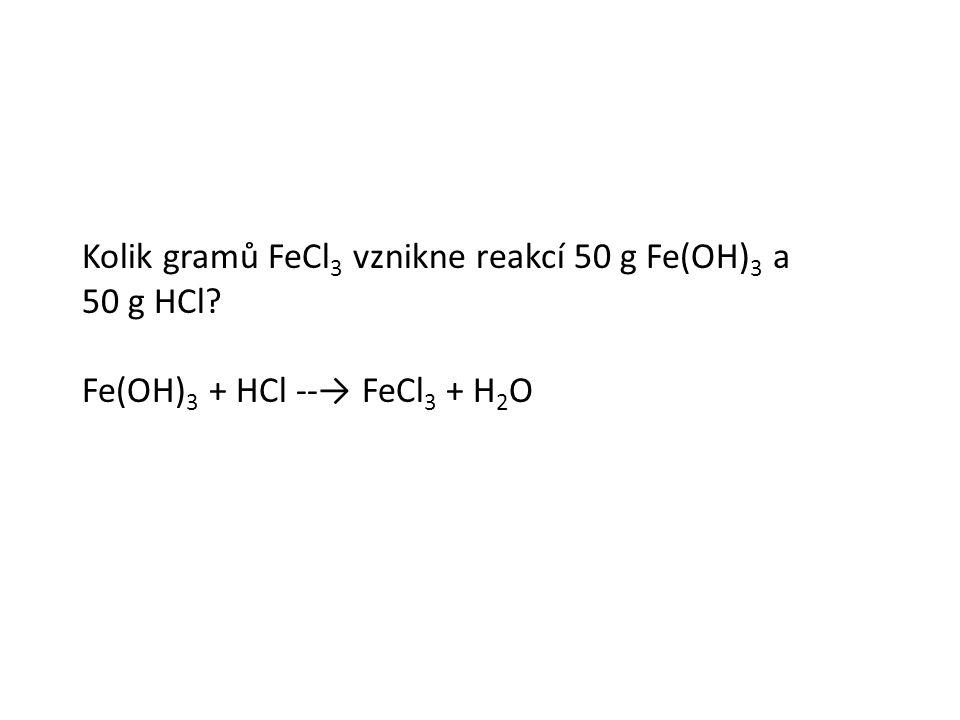 Kolik gramů FeCl 3 vznikne reakcí 50 g Fe(OH) 3 a 50 g HCl Fe(OH) 3 + HCl --→ FeCl 3 + H 2 O
