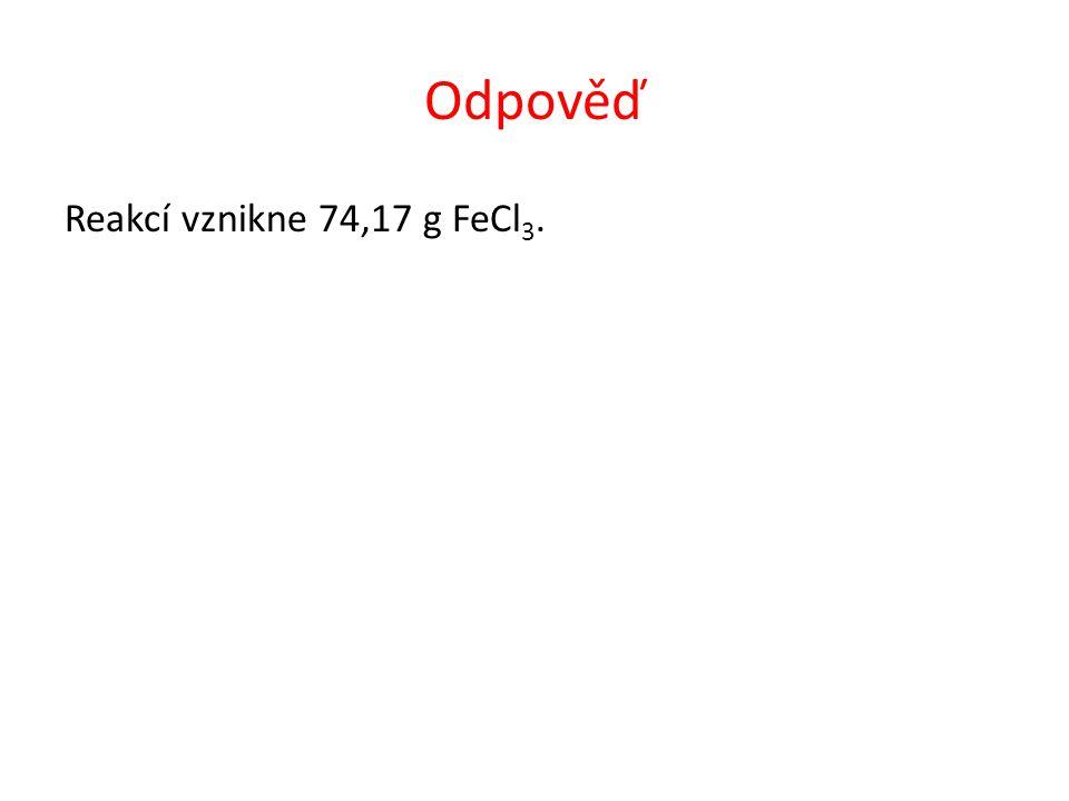 Odpověď Reakcí vznikne 74,17 g FeCl 3.