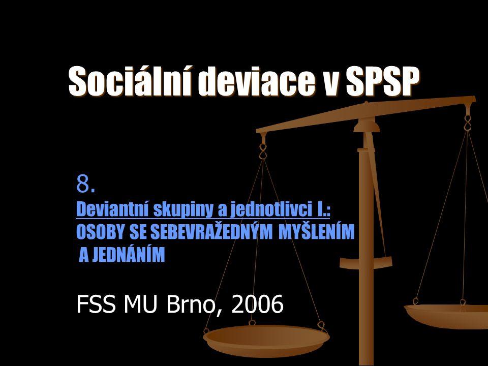 Sociální deviace v SPSP 8. Deviantní skupiny a jednotlivci I.: OSOBY SE SEBEVRAŽEDNÝM MYŠLENÍM A JEDNÁNÍM FSS MU Brno, 2006