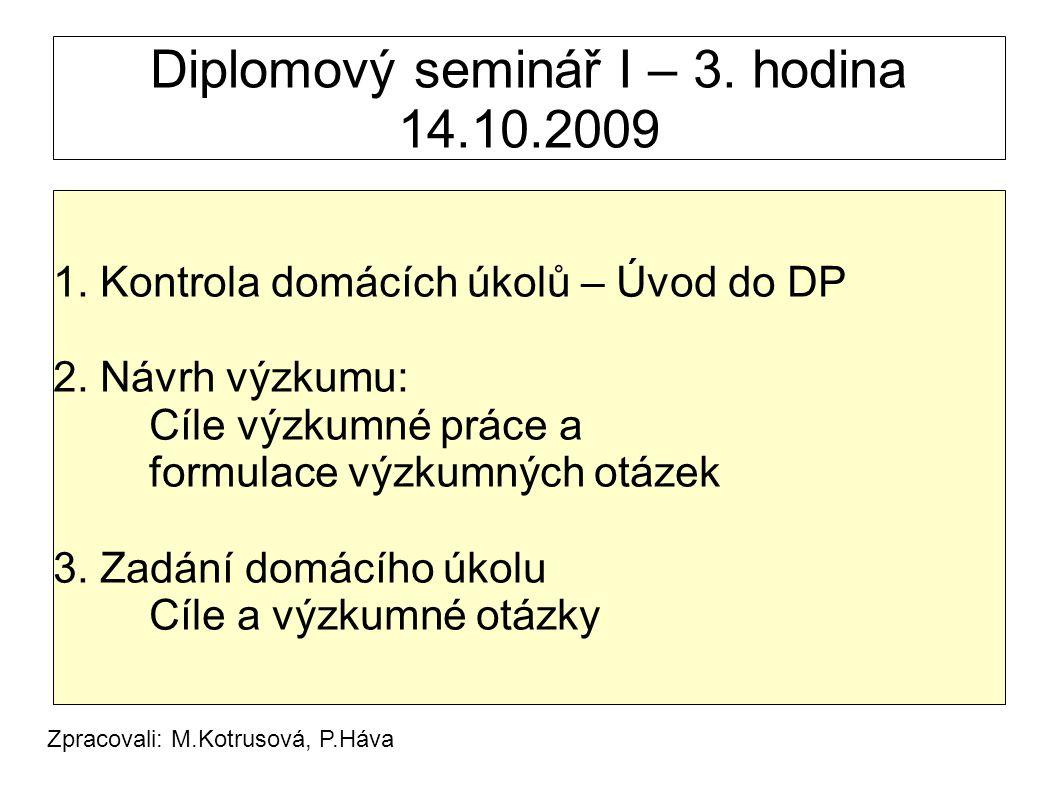 Diplomový seminář I – 3. hodina 14.10.2009 1. Kontrola domácích úkolů – Úvod do DP 2. Návrh výzkumu: Cíle výzkumné práce a formulace výzkumných otázek