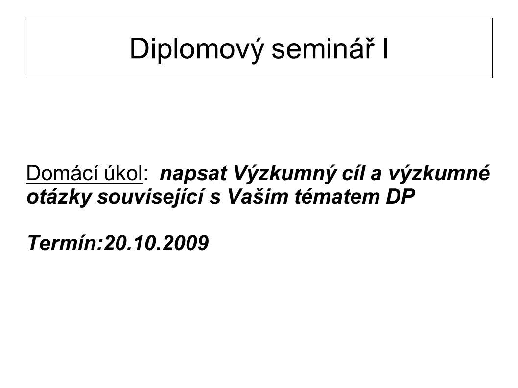 Diplomový seminář I Domácí úkol: napsat Výzkumný cíl a výzkumné otázky související s Vašim tématem DP Termín:20.10.2009