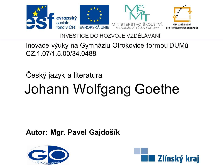 Johann Wolfgang Goethe Autor: Mgr. Pavel Gajdošík Český jazyk a literatura Inovace výuky na Gymnáziu Otrokovice formou DUMů CZ.1.07/1.5.00/34.0488
