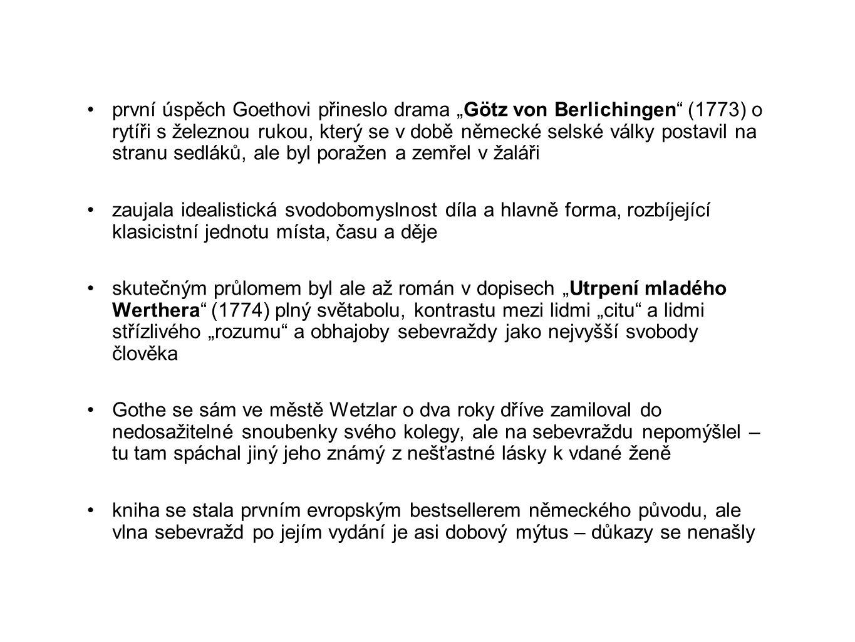 """první úspěch Goethovi přineslo drama """"Götz von Berlichingen (1773) o rytíři s železnou rukou, který se v době německé selské války postavil na stranu sedláků, ale byl poražen a zemřel v žaláři zaujala idealistická svodobomyslnost díla a hlavně forma, rozbíjející klasicistní jednotu místa, času a děje skutečným průlomem byl ale až román v dopisech """"Utrpení mladého Werthera (1774) plný světabolu, kontrastu mezi lidmi """"citu a lidmi střízlivého """"rozumu a obhajoby sebevraždy jako nejvyšší svobody člověka Gothe se sám ve městě Wetzlar o dva roky dříve zamiloval do nedosažitelné snoubenky svého kolegy, ale na sebevraždu nepomýšlel – tu tam spáchal jiný jeho známý z nešťastné lásky k vdané ženě kniha se stala prvním evropským bestsellerem německého původu, ale vlna sebevražd po jejím vydání je asi dobový mýtus – důkazy se nenašly"""