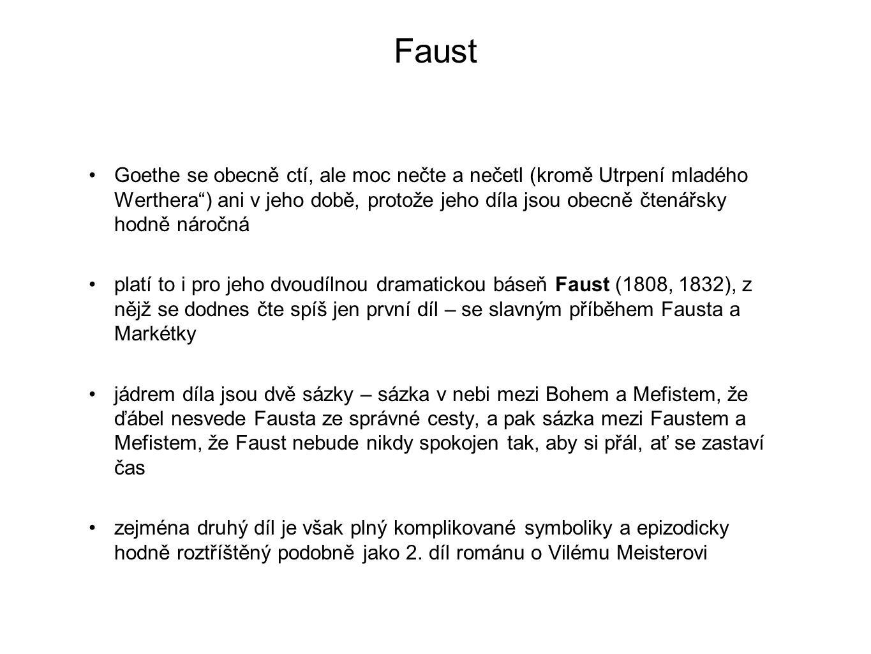 Faust Goethe se obecně ctí, ale moc nečte a nečetl (kromě Utrpení mladého Werthera ) ani v jeho době, protože jeho díla jsou obecně čtenářsky hodně náročná platí to i pro jeho dvoudílnou dramatickou báseň Faust (1808, 1832), z nějž se dodnes čte spíš jen první díl – se slavným příběhem Fausta a Markétky jádrem díla jsou dvě sázky – sázka v nebi mezi Bohem a Mefistem, že ďábel nesvede Fausta ze správné cesty, a pak sázka mezi Faustem a Mefistem, že Faust nebude nikdy spokojen tak, aby si přál, ať se zastaví čas zejména druhý díl je však plný komplikované symboliky a epizodicky hodně roztříštěný podobně jako 2.