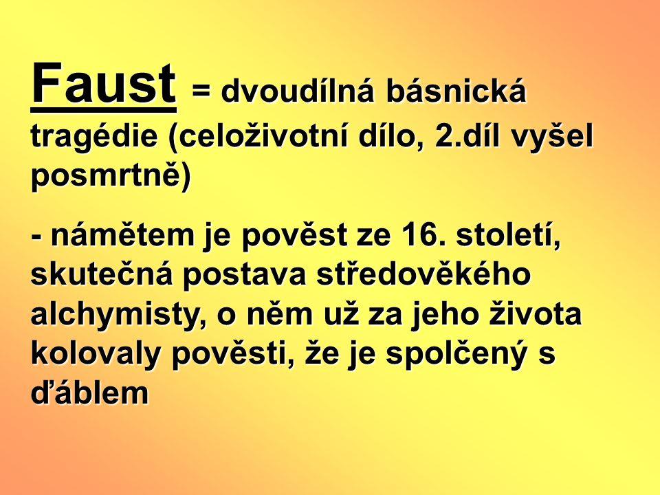 Faust = dvoudílná básnická tragédie (celoživotní dílo, 2.díl vyšel posmrtně) - námětem je pověst ze 16.
