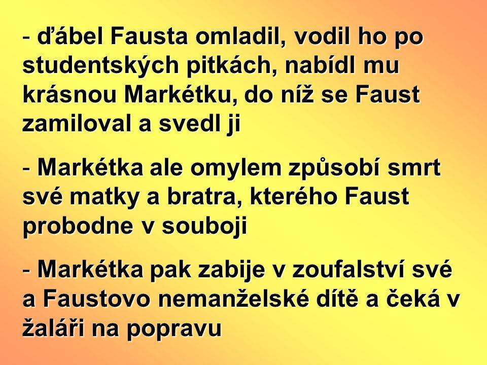 - ďábel Fausta omladil, vodil ho po studentských pitkách, nabídl mu krásnou Markétku, do níž se Faust zamiloval a svedl ji - Markétka ale omylem způsobí smrt své matky a bratra, kterého Faust probodne v souboji - Markétka pak zabije v zoufalství své a Faustovo nemanželské dítě a čeká v žaláři na popravu