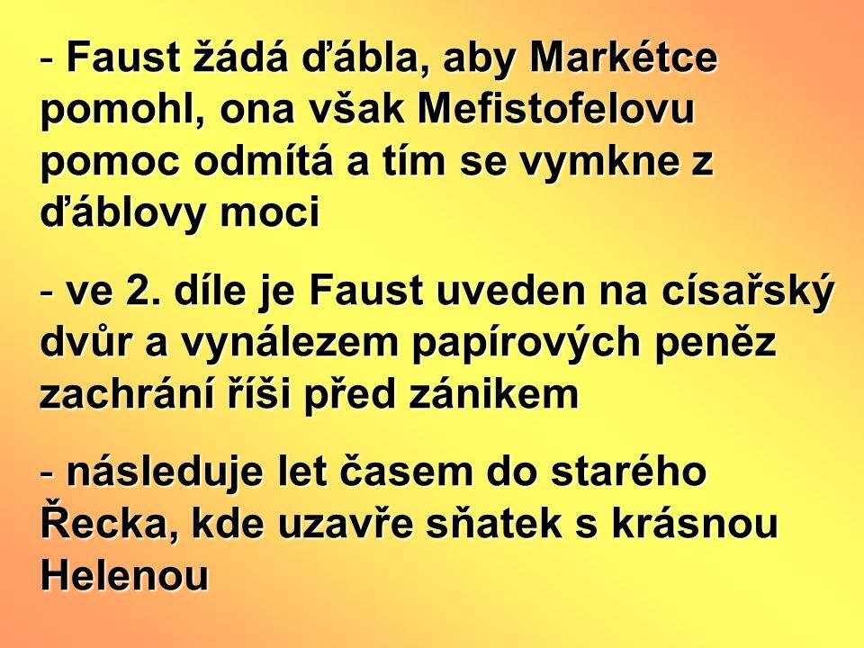 - Faust žádá ďábla, aby Markétce pomohl, ona však Mefistofelovu pomoc odmítá a tím se vymkne z ďáblovy moci - ve 2. díle je Faust uveden na císařský d