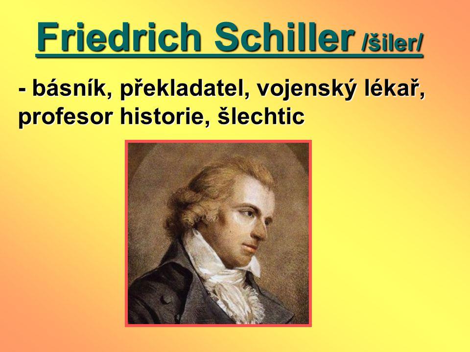 Friedrich Schiller /šiler/ Friedrich Schiller /šiler/ - básník, překladatel, vojenský lékař, profesor historie, šlechtic