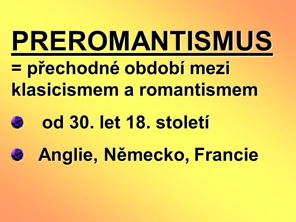 PREROMANTISMUS = přechodné období mezi klasicismem a romantismem od 30. let 18. století od 30. let 18. století Anglie, Německo, Francie Anglie, Německ
