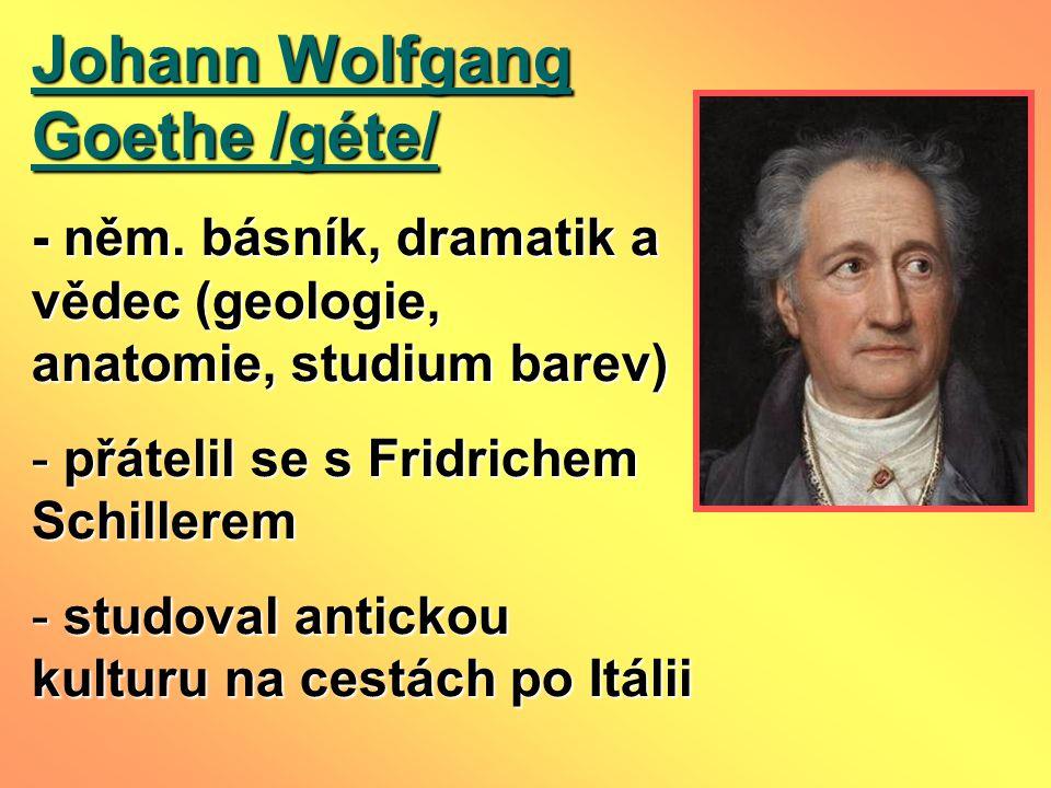 Johann Wolfgang Goethe /géte/ - něm. básník, dramatik a vědec (geologie, anatomie, studium barev) - přátelil se s Fridrichem Schillerem - studoval ant