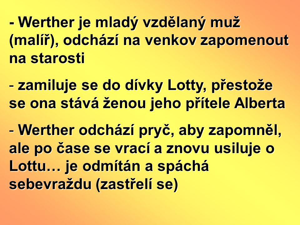 - Werther je mladý vzdělaný muž (malíř), odchází na venkov zapomenout na starosti - zamiluje se do dívky Lotty, přestože se ona stává ženou jeho přítele Alberta - Werther odchází pryč, aby zapomněl, ale po čase se vrací a znovu usiluje o Lottu… je odmítán a spáchá sebevraždu (zastřelí se)