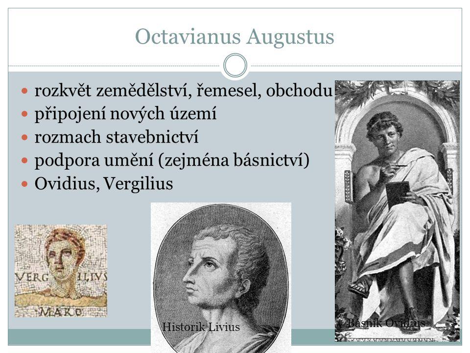 Octavianus Augustus rozkvět zemědělství, řemesel, obchodu připojení nových území rozmach stavebnictví podpora umění (zejména básnictví) Ovidius, Vergi