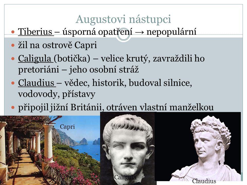 Augustovi nástupci Tiberius – úsporná opatření → nepopulární žil na ostrově Capri Caligula (botička) – velice krutý, zavraždili ho pretoriáni – jeho o