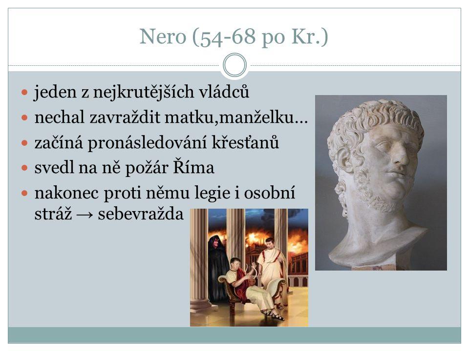 Nero (54-68 po Kr.) jeden z nejkrutějších vládců nechal zavraždit matku,manželku… začíná pronásledování křesťanů svedl na ně požár Říma nakonec proti