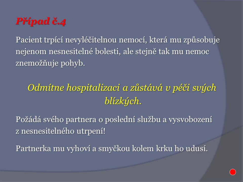 Případ č.4 Pacient trpící nevyléčitelnou nemocí, která mu způsobuje nejenom nesnesitelné bolesti, ale stejně tak mu nemoc znemožňuje pohyb. Odmítne ho