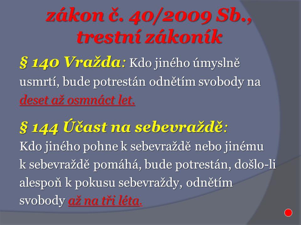 zákon č. 40/2009 Sb., trestní zákoník § 140 Vražda: Kdo jiného úmyslně usmrtí, bude potrestán odnětím svobody na deset až osmnáct let. § 144 Účast na