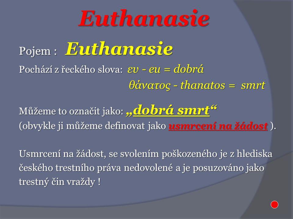 "Euthanasie Pojem : Euthanasie Pochází z řeckého slova: ευ - eu = dobrá θάνατος - thanatos = smrt θάνατος - thanatos = smrt Můžeme to označit jako: ""do"