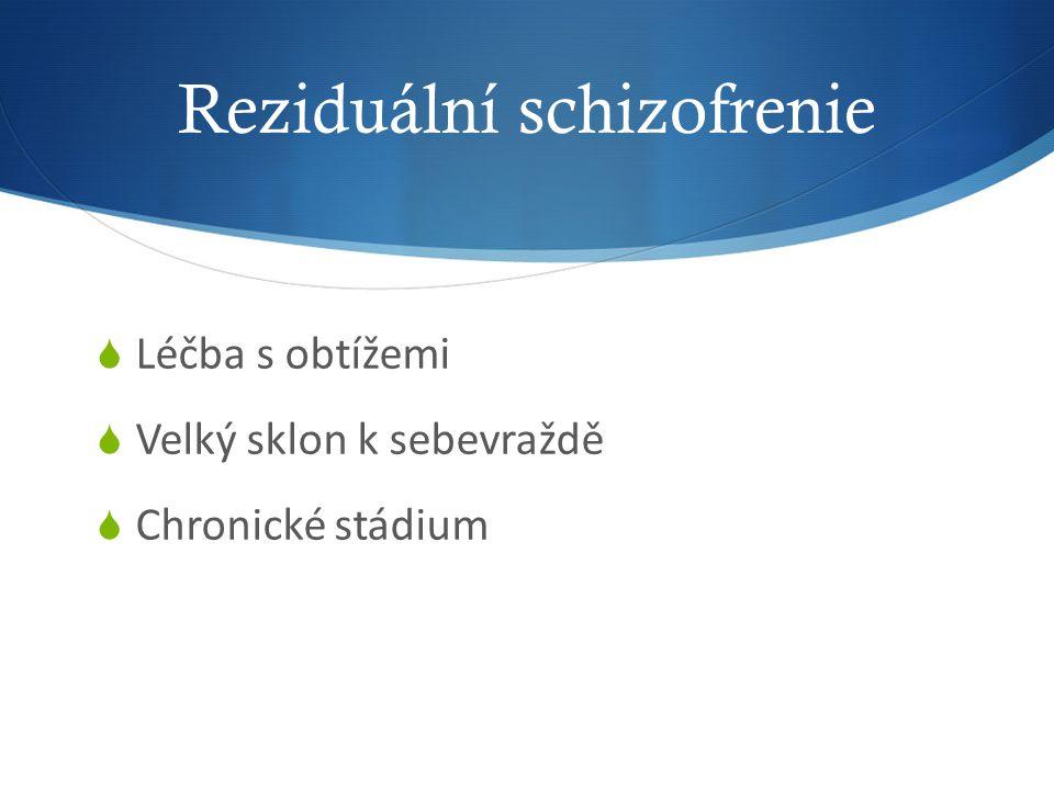 Reziduální schizofrenie  Léčba s obtížemi  Velký sklon k sebevraždě  Chronické stádium