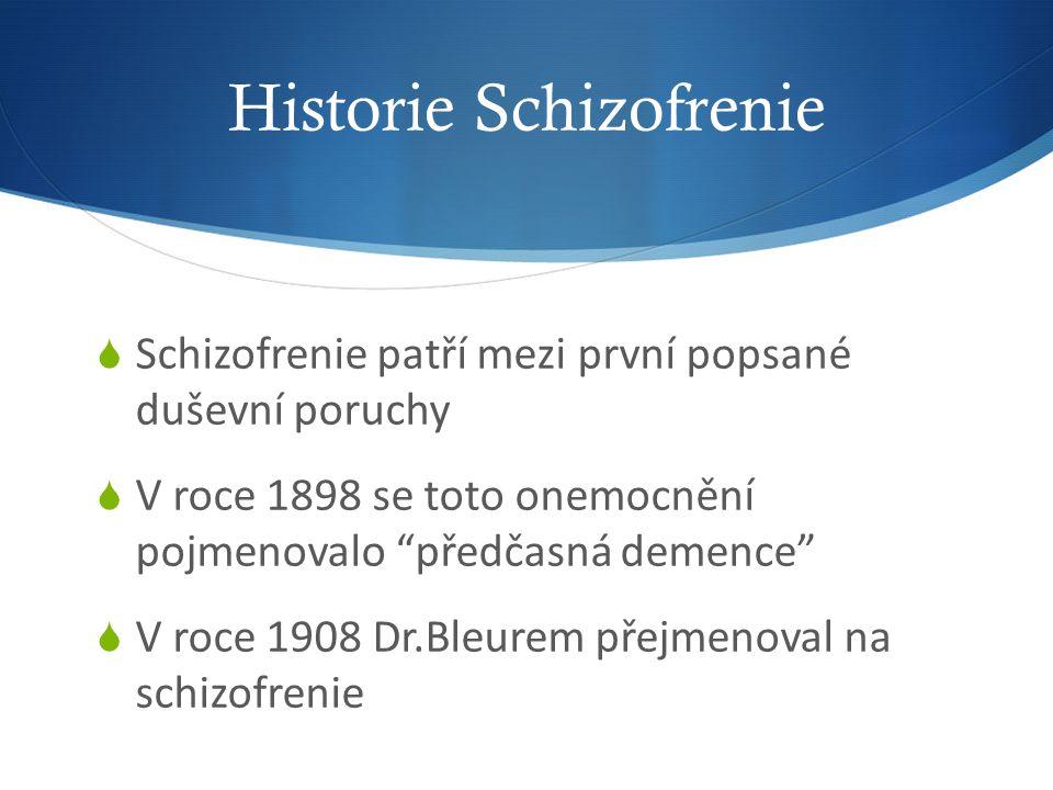 Historie Schizofrenie  Schizofrenie patří mezi první popsané duševní poruchy  V roce 1898 se toto onemocnění pojmenovalo předčasná demence  V roce 1908 Dr.Bleurem přejmenoval na schizofrenie