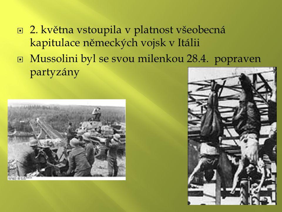  2. května vstoupila v platnost všeobecná kapitulace německých vojsk v Itálii  Mussolini byl se svou milenkou 28.4. popraven partyzány