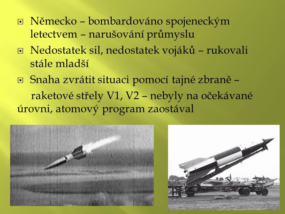  Německo – bombardováno spojeneckým letectvem – narušování průmyslu  Nedostatek sil, nedostatek vojáků – rukovali stále mladší  Snaha zvrátit situaci pomocí tajné zbraně – raketové střely V1, V2 – nebyly na očekávané úrovni, atomový program zaostával
