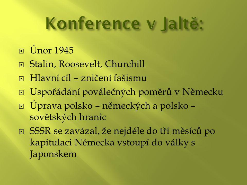  Únor 1945  Stalin, Roosevelt, Churchill  Hlavní cíl – zničení fašismu  Uspořádání poválečných poměrů v Německu  Úprava polsko – německých a polsko – sovětských hranic  SSSR se zavázal, že nejdéle do tří měsíců po kapitulaci Německa vstoupí do války s Japonskem