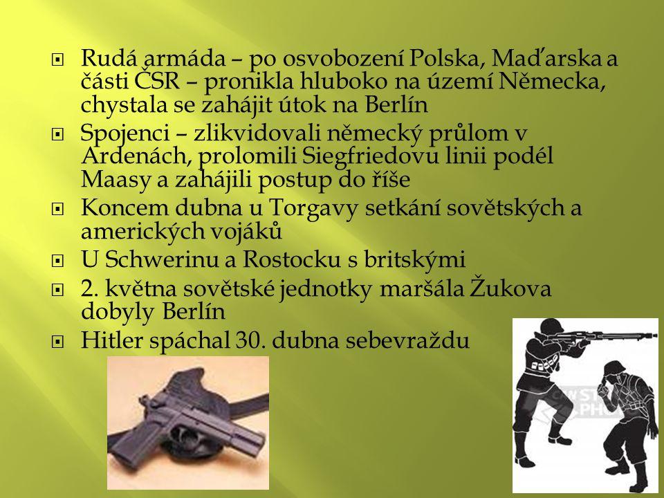  Rudá armáda – po osvobození Polska, Maďarska a části ČSR – pronikla hluboko na území Německa, chystala se zahájit útok na Berlín  Spojenci – zlikvidovali německý průlom v Ardenách, prolomili Siegfriedovu linii podél Maasy a zahájili postup do říše  Koncem dubna u Torgavy setkání sovětských a amerických vojáků  U Schwerinu a Rostocku s britskými  2.