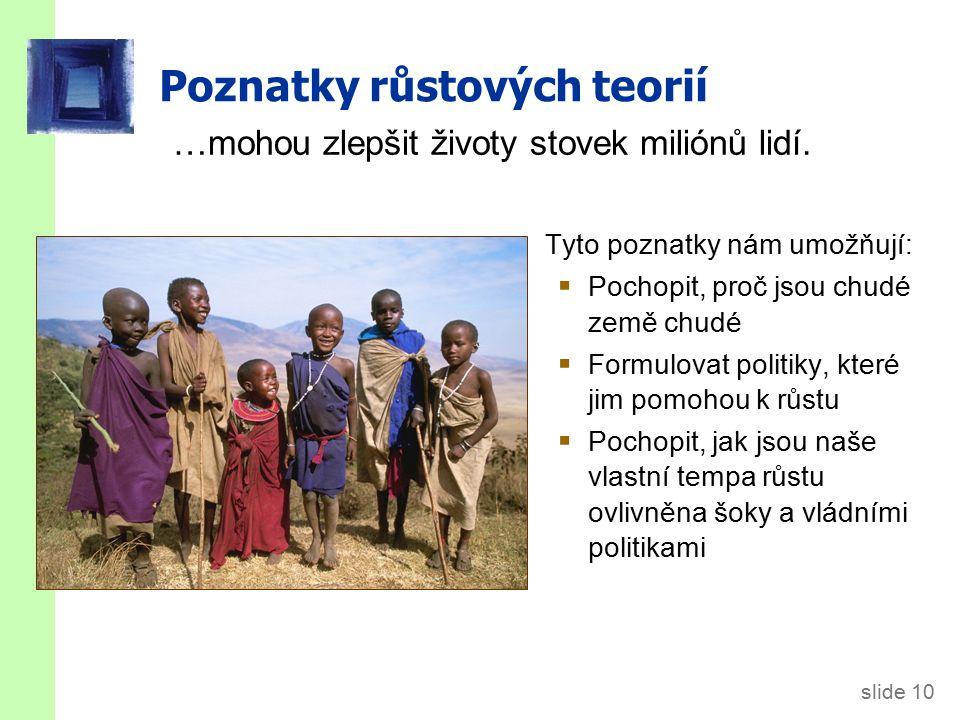 slide 10 Poznatky růstových teorií …mohou zlepšit životy stovek miliónů lidí. Tyto poznatky nám umožňují:  Pochopit, proč jsou chudé země chudé  For