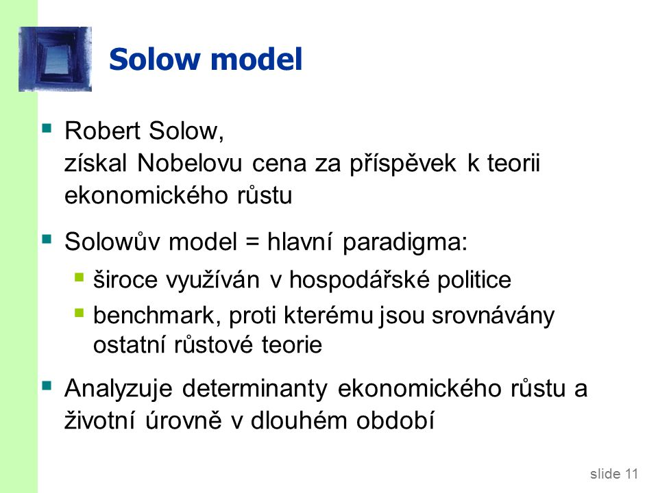 slide 11 Solow model  Robert Solow, získal Nobelovu cena za příspěvek k teorii ekonomického růstu  Solowův model = hlavní paradigma:  široce využíván v hospodářské politice  benchmark, proti kterému jsou srovnávány ostatní růstové teorie  Analyzuje determinanty ekonomického růstu a životní úrovně v dlouhém období