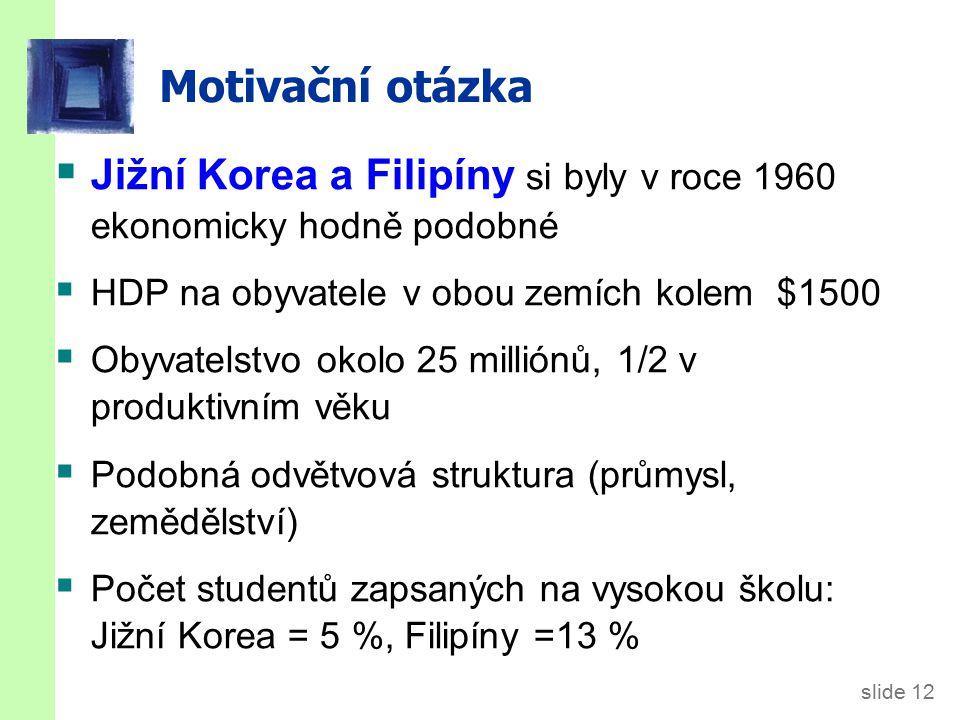 slide 12 Motivační otázka  Jižní Korea a Filipíny si byly v roce 1960 ekonomicky hodně podobné  HDP na obyvatele v obou zemích kolem $1500  Obyvatelstvo okolo 25 milliónů, 1/2 v produktivním věku  Podobná odvětvová struktura (průmysl, zemědělství)  Počet studentů zapsaných na vysokou školu: Jižní Korea = 5 %, Filipíny =13 %
