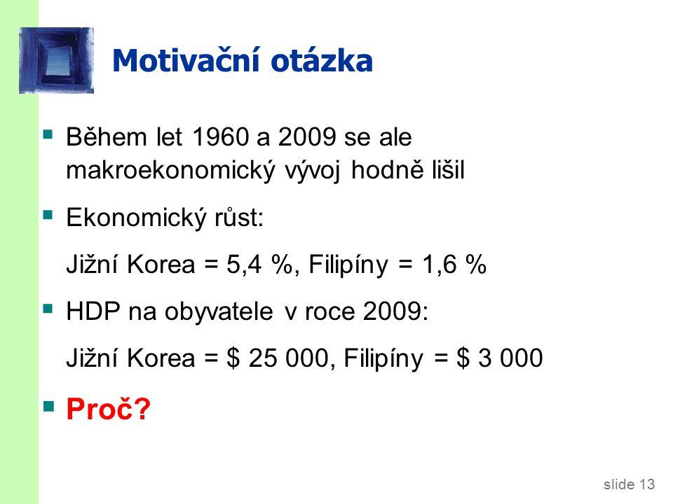slide 13 Motivační otázka  Během let 1960 a 2009 se ale makroekonomický vývoj hodně lišil  Ekonomický růst: Jižní Korea = 5,4 %, Filipíny = 1,6 %  HDP na obyvatele v roce 2009: Jižní Korea = $ 25 000, Filipíny = $ 3 000  Proč?