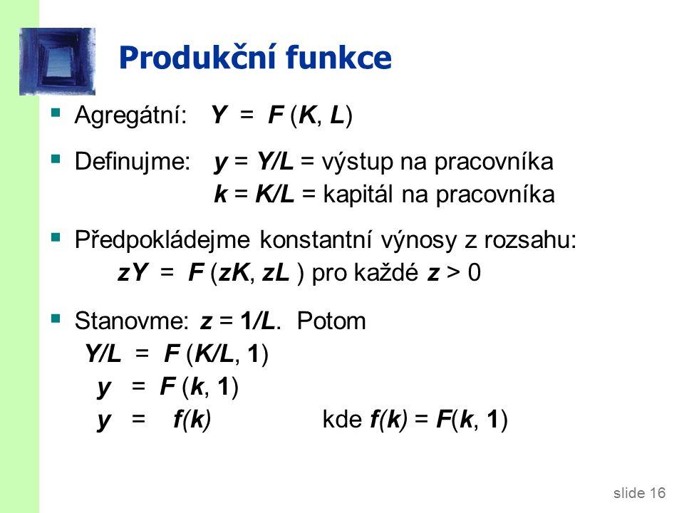 slide 16 Produkční funkce  Agregátní: Y = F (K, L)  Definujme: y = Y/L = výstup na pracovníka k = K/L = kapitál na pracovníka  Předpokládejme konstantní výnosy z rozsahu: zY = F (zK, zL ) pro každé z > 0  Stanovme: z = 1/L.