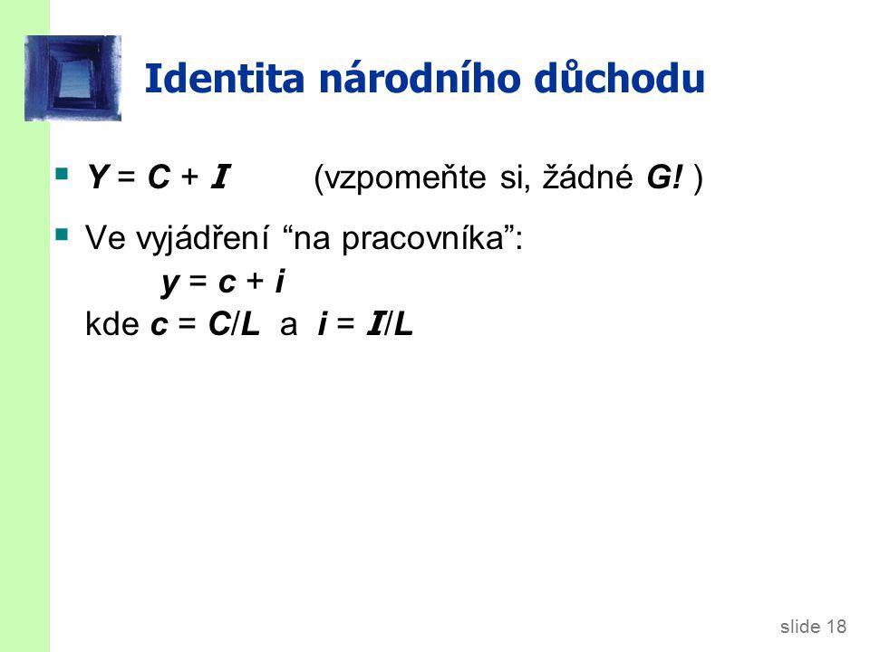 """slide 18 Identita národního důchodu  Y = C + I (vzpomeňte si, žádné G! )  Ve vyjádření """"na pracovníka"""": y = c + i kde c = C/L a i = I /L"""